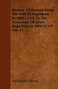 History of Europe from the Fall of Napoleon in MDCCCXV to the Accession of Louis Napoleon in MDCCCLII - Vol. VI