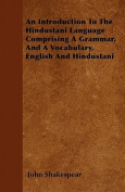 An Introduction to the Hindustani Language Comprising a Grammar, and a Vocabulary, English and Hindustani