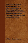 A   Manual of British Historians to A. D. 1600 - Containing a Chronological Account of the Early Chroniclers and Monkish Writers Their Printed Works a