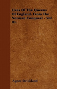Lives of the Queens of England, from the Norman Conquest - Vol III.