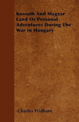 Kossuth and Magyar Land or Personal Adventures During the War in Hungary