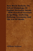 New Word-Analysis, Or, School Etymology of English Derivative Words - With Practical Exercises in Spelling, Analyzing, Defining, Synonyms, and the Use