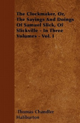 The Clockmaker, Or, the Sayings and Doings of Samuel Slick, of Slickville - In Three Volumes - Vol. I