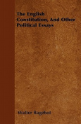 The English Constitution, and Other Political Essays