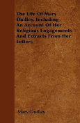 The Life of Mary Dudley, Including an Account of Her Religious Engagements and Extracts from Her Letters