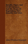 Metallic, Paper, and Credit Currency, and the Means of Regulationg Their Quantity and Value