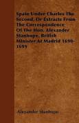 Spain Under Charles the Second, or Extracts from the Correspondence of the Hon. Alexander Stanhope, British Minister at Madrid 1690-1699