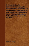 A   Complete Key to Gummere's Surveying; In Which the Operations of All the Examples, Not Solved in That Work, Are Exhibited at Large Principally Desi