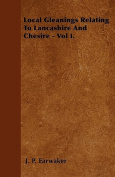 Local Gleanings Relating to Lancashire and Chesire - Vol I.
