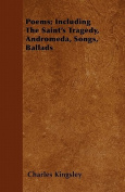 Poems; Including the Saint's Tragedy, Andromeda, Songs, Ballads