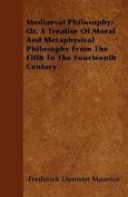 Mediaeval Philosophy; Or, a Treatise of Moral and Metaphysical Philosophy from the Fifth to the Fourteenth Century
