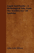 Cupid and Psyche - A Mythological Tale, from the Golden Ass of Apuleius