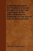 Arithmetical Spyglass and Teacher's Assistant Intended as a Key and Supplement to the Different Works on Arithmetic for the Use of Schools and Academi