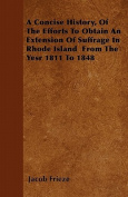 A Concise History, of the Efforts to Obtain an Extension of Suffrage in Rhode Island from the Yesr 1811 to 1848
