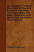 The Engineer's Common-Place Book of Practical Reference, Consisting of Practical Rules and Tables Adapted to Land, Marine, and Locomotive Steam-Engine