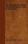 The Tusculan Questions of Marcus Tullius Cicero in Five Books
