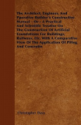 The Architect, Engineer, and Pperative Builder's Constructive Manual - Or - A Practical and Scientific Treatise on the Construction of Artificial Foun