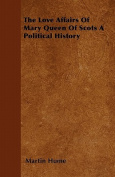The Love Affairs of Mary Queen of Scots a Political History