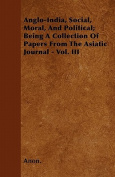 Anglo-India, Social, Moral, and Political; Being a Collection of Papers from the Asiatic Journal - Vol. III