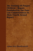 The Training of Pauper Children - Report Published by the Poor Law Commissioners in Their Fourth Annual Report