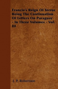 Francia's Reign of Terror Being the Continuation of Letters on Paraguay - In Three Volumes - Vol. III
