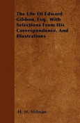 The Life of Edward Gibbon, Esq. with Selections from His Correspondence, and Illustrations