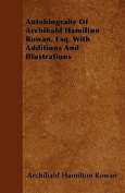 Autobiograhy of Archibald Hamilton Rowan, Esq. with Additions and Illustrations