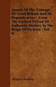 Annals of the Coinage of Great Britain and Its Dependencies - From the Earliest Period of Authentic History to the Reign of Victoria - Vol. II