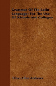 Grammar of the Latin Language; For the Use of Schools and Colleges
