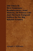 Old Times in West Tennessee - Reminiscences, Semi-Historic, of Pioneer Life and the Early Emigrant Settlers in the Big Hatchie Country