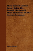 Ahn's Second German Book, Being the Second Division of Ahn's Rudiments of the German Language