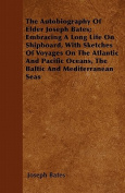 The Autobiography of Elder Joseph Bates; Embracing a Long Life on Shipboard, with Sketches of Voyages on the Atlantic and Pacific Oceans, the Baltic a