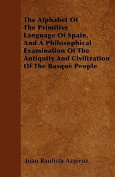 The Alphabet of the Primitive Language of Spain, and a Philosophical Examination of the Antiquity and Civilization of the Basque People