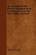 An Account of the Pirates Executed at St. Christopher's, in the West Indies, in 1828