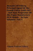 Memoirs of Vidocq, Principal Agent of the French Police Until 1827 - And Now Proprietor of the Paper Manufactory at St Mande - In Four Volumes - Vol.