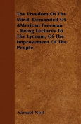 The Freedom of the Mind, Demanded of American Freeman - Being Lectures to the Lyceum, of the Improvement of the People