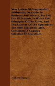 New System of Commercial Arithmetic, or Guide to Business and Science, for the Use of Schools. in Which the Principles of the Rules, and the Reasons o