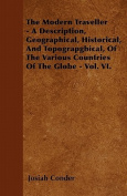 The Modern Traveller - A Description, Geographical, Historical, and Topograpghical, of the Various Countries of the Globe - Vol. VI.