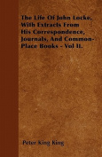 The Life of John Locke, with Extracts from His Correspondence, Journals, and Common-Place Books - Vol II.