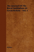The Journal of the Royal Institution of Great Britain - Vol. I