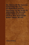 The History of the Saracens - Comprising the Lives of Mohammed and His Successors, to the Death of Abdalmelik, the Eleventh Caliph with an Account of