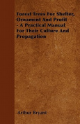 Forest Trees for Shelter, Ornament and Profit - A Practical Manual for Their Culture and Propagation