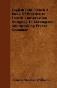 English Into French - A Book of Practice in French Conversation Designed to Accompany Any Speaking French Grammar