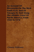 An Account of Discoveries in the West Until 1519, and of Voyages to and Along the Atlantic Coast of North America, from 1520 to 1578