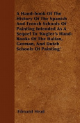A Hand-Book of the History of the Spanish and French Schools of Painting Intended as a Sequel to 'Kugler's Hand-Books of the Italian, German, and Dutc