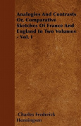 Analogies and Contrasts - Or, Comparative Sketches of France and England in Two Volumes - Vol. I