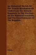 An  Historical Sketch of the French Revolution of 1848; From the Reform Banquets to the Election of the National Assembly, and the Establishment of th