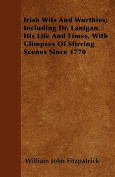 Irish Wits and Worthies; Including Dr. Lanigan, His Life and Times, with Glimpses of Stirring Scenes Since 1770