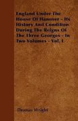 England Under the House of Hanover - Its History and Condition During the Reigns of the Three Georges - In Two Volumes - Vol. I