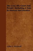 The Czar, His Court and People Including a Tour in Norway and Sweden